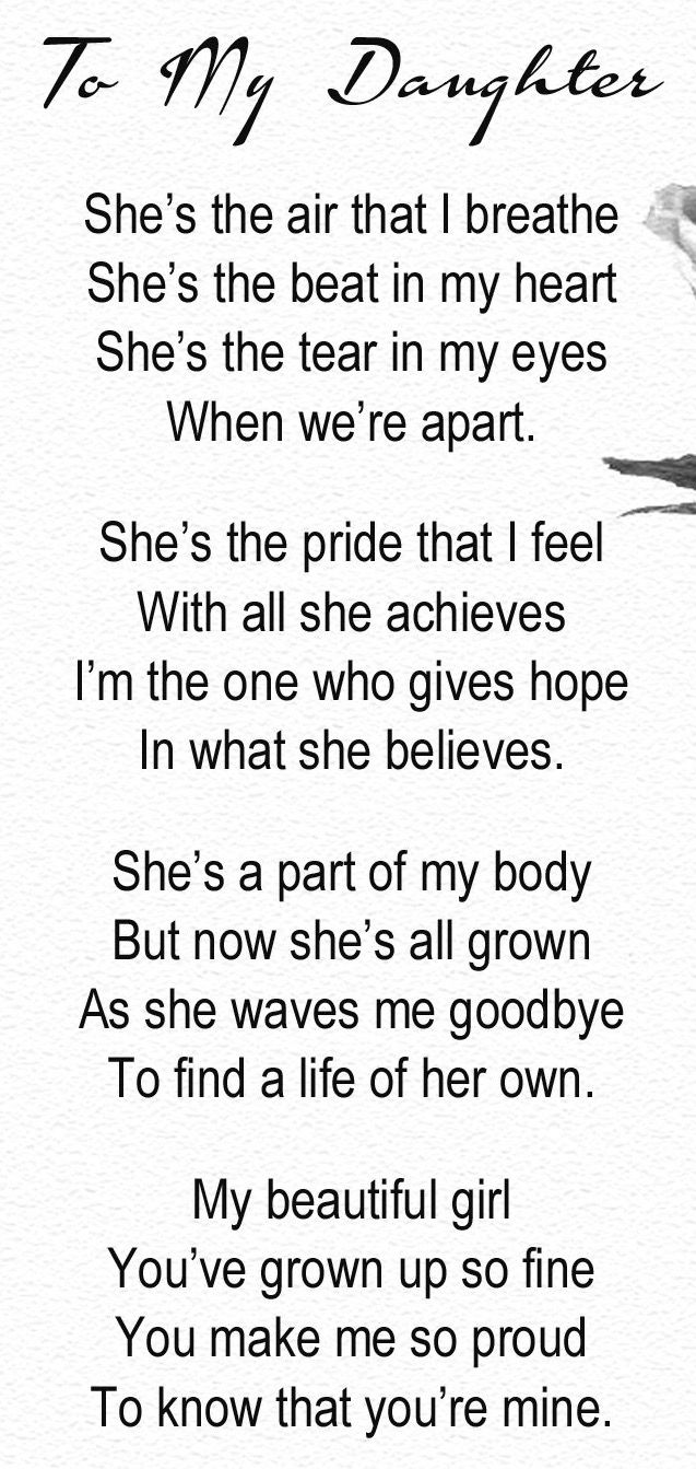 To My Daughter, She's the air that I breathe, She's the beat in my heart, She's the tear in my eyes, when we're apart. She's the pride that I feel, with all she achieves. I'm the one who gives hope, in what she believes. She's a part of my body, but now she's all grown, as she waves me goodbye, to find a life of her own. My beautiful girl, you've grown up so fine. You make me so proud, to know that you're mine.