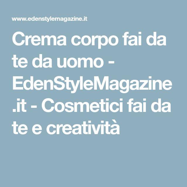 Crema corpo fai da te da uomo - EdenStyleMagazine.it - Cosmetici fai da te e creatività