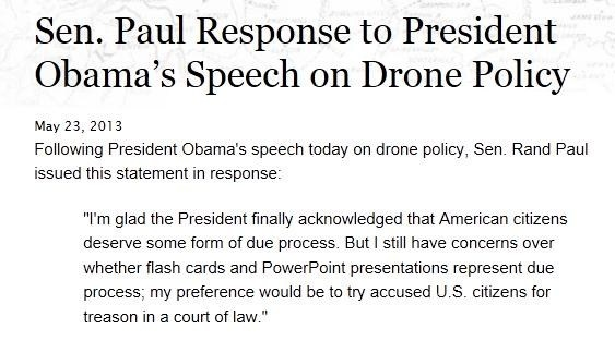 """Sen. Paul Response to President Obama's Speech on Drone Policy         May 23, 2013       Following President Obama's speech today on drone policy, Sen. Rand Paul issued this statement in response:     """"I'm glad the President finally acknowledged that American citizens deserve some form of due process. But I still have concerns over whether flash cards and PowerPoint presentations represent due process; my preference would be to try accused U.S. citizens for treason in a court of law."""""""