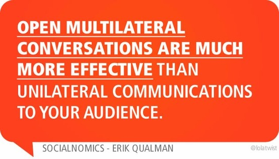 Open multilateral conversations are much more effective than unilateral communications to your audience.