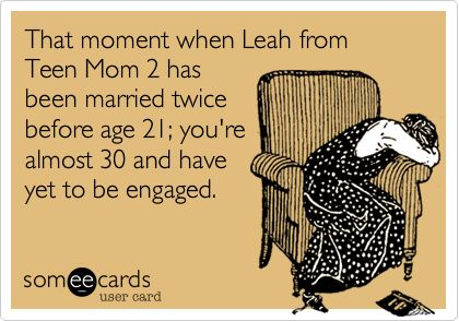 That moment when Leah from Teen Mom 2 has been married twice before age 21; you're almost 30 and have yet to be engaged.