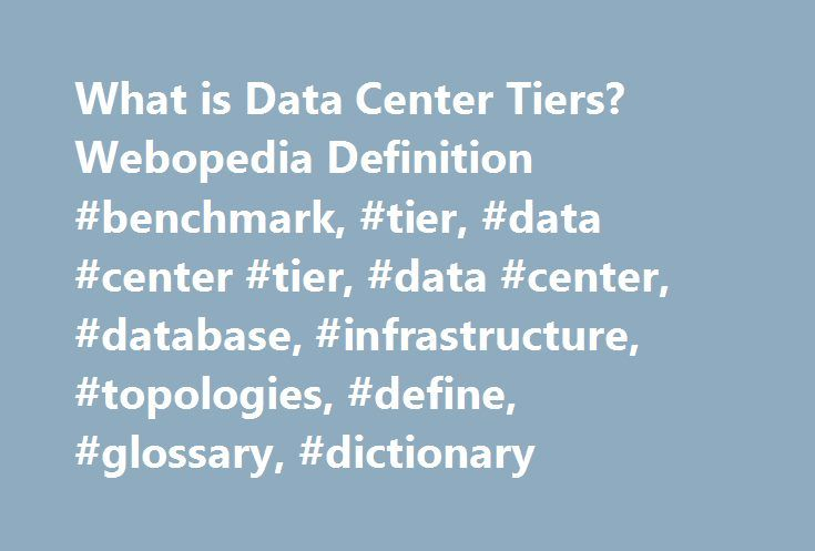 What is Data Center Tiers? Webopedia Definition #benchmark, #tier, #data #center #tier, #data #center, #database, #infrastructure, #topologies, #define, #glossary, #dictionary http://puerto-rico.remmont.com/what-is-data-center-tiers-webopedia-definition-benchmark-tier-data-center-tier-data-center-database-infrastructure-topologies-define-glossary-dictionary/  # data center tiers Related Terms A four tier system that provides a simple and effective means for identifying different data center…