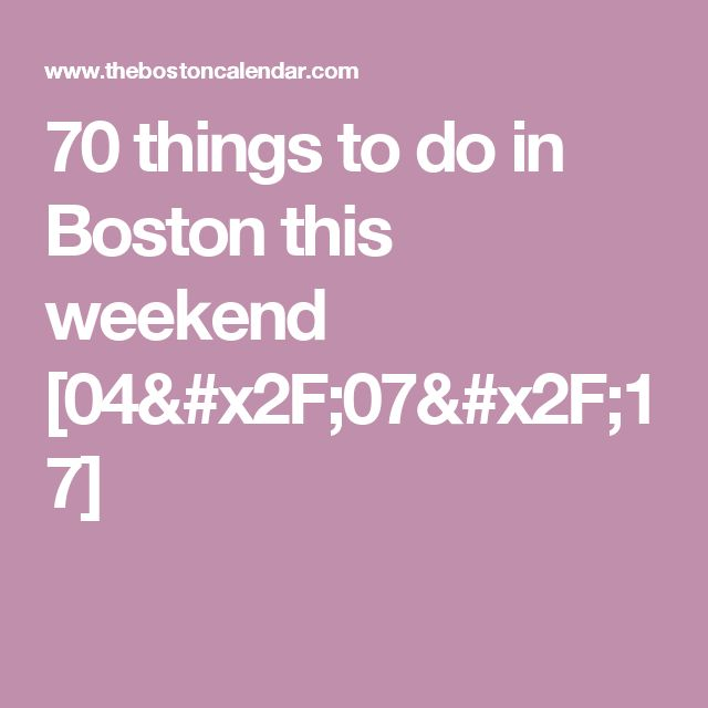 70 things to do in Boston this weekend [04/07/17]