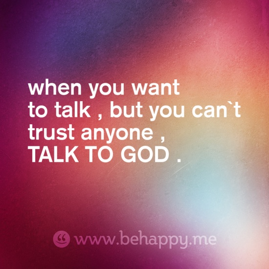 when you want to talk , but you can`t trust anyone ,  TALK TO GOD .