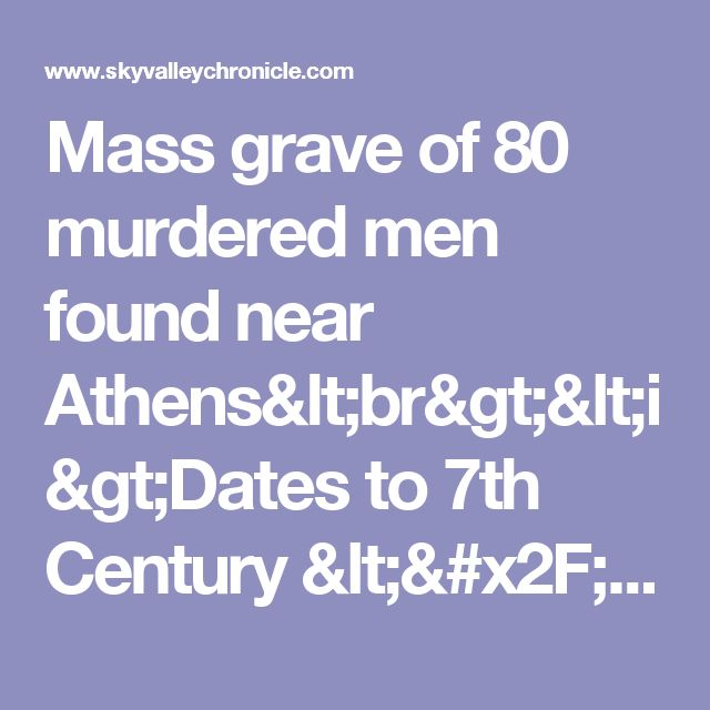 Mass grave of 80 murdered men found near Athens<br><i>Dates to 7th Century </i> | BREAKING NEWS | Sky Valley Chronicle Washington State News