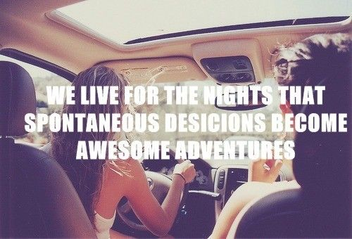we live for the nights that spontaneous desicions become awesome adventures...BE SPONTANEOUS!!