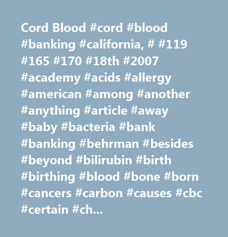 Cord Blood #cord #blood #banking #california, # #119 #165 #170 #18th #2007 #academy #acids #allergy #american #among #another #anything #article #away #baby #bacteria #bank #banking #behrman #besides #beyond #bilirubin #birth #birthing #blood #bone #born #cancers #carbon #causes #cbc #certain #charge #child #choose #clamp #clamped #cmv #collect #collected #companies #complete #compressed #congenital #connecting #convenient #cord #could #count #culture #cut #delivery #determine #diabetes…