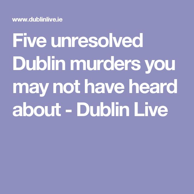 Five unresolved Dublin murders you may not have heard about - Dublin Live
