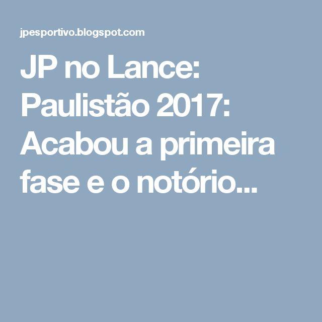 JP no Lance: Paulistão 2017: Acabou a primeira fase e o notório...