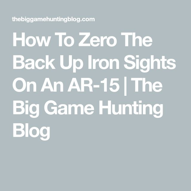 How To Zero The Back Up Iron Sights On An AR-15 | The Big Game Hunting Blog
