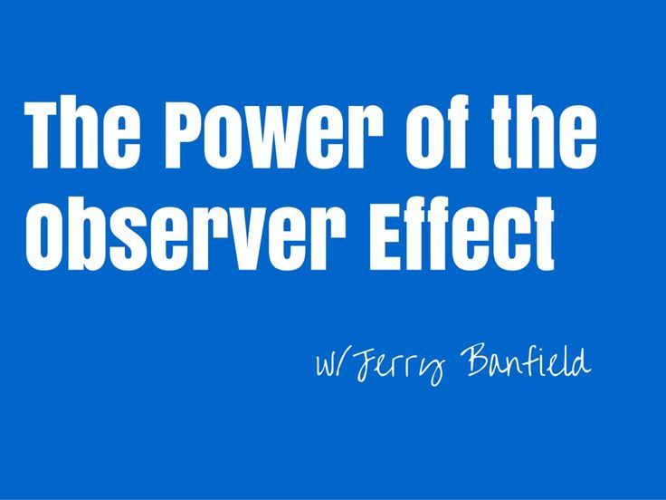 """The power of the """"observer effect"""" and how it applies to my daily life"""