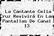 http://tecnoautos.com/wp-content/uploads/imagenes/tendencias/thumbs/la-cantante-celia-cruz-revivira-en-las-pantallas-de-canal-13.jpg Celia Cruz. La cantante Celia Cruz revivirá en las pantallas de Canal 13, Enlaces, Imágenes, Videos y Tweets - http://tecnoautos.com/actualidad/celia-cruz-la-cantante-celia-cruz-revivira-en-las-pantallas-de-canal-13/
