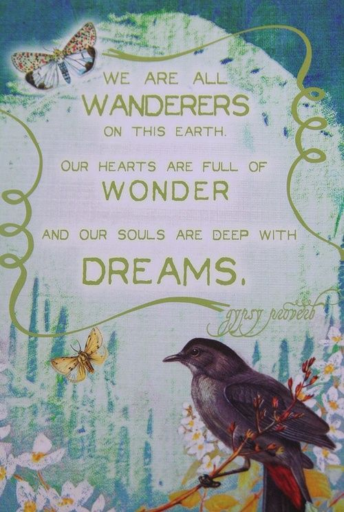 """"""" We are all Wanderers on the earth. Our Hearts full of Wonder. And our Souls full off Dreams. """" ~ Gypsy proverb"""