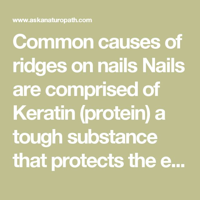 Common causes of ridges on nails Nails are comprised of Keratin (protein) a tough substance that protects the end of each finger and toe.  The following is a list of possible causes as to why vertical ridges may appear on the nails:      It is traditionally believed that ridge formation on the nails relates to a possible weakness in the digestive tract that results in compromised assimilation of nutrients (leaky gut, allergies, food sensitivities, maldigestion)     Malabsorption in the…