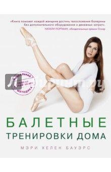 Мэри Бауэрс - Балетные тренировки дома. Фитнес на основе балетной школы обложка книги