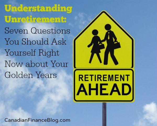 Understanding Unretirement: Seven Questions You Should Ask Yourself Right Now about Your Golden Years - http://canadianfinanceblog.com/understanding-unretirement/