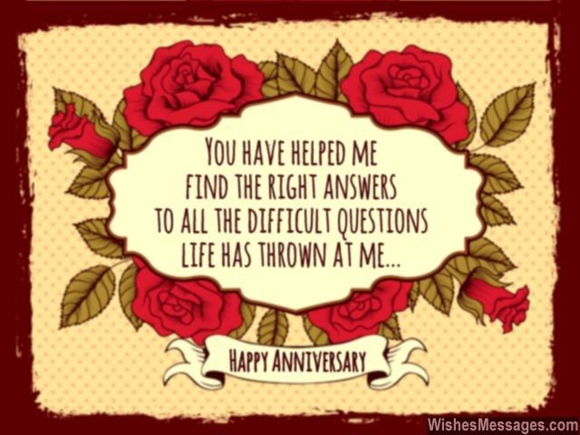 You have helped me find the right answers to all the difficult questions life has thrown at me. Happy Anniversary. via WishesMessages.com