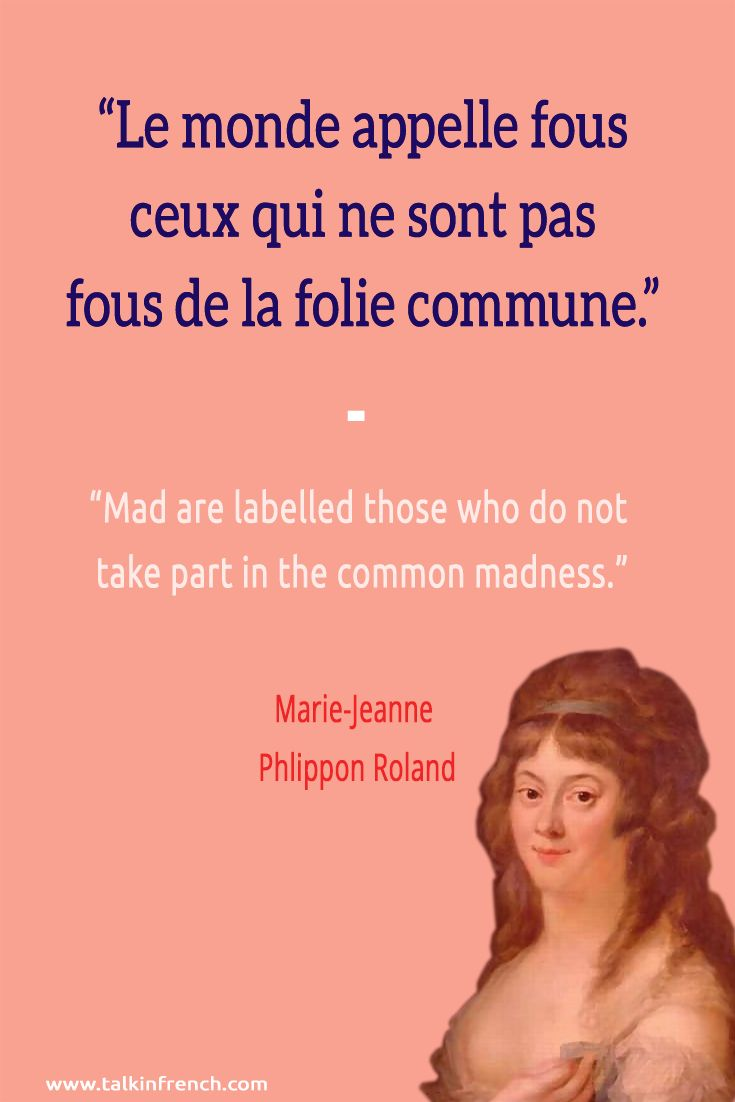 French quote: Le monde appelle fous ceux qui ne sont pas fous de la folie commune. Mad are labelled those who do not take part in the common madness. -Marie-Jeanne Phlippon Roland | Visit www.talkinfrench.com for everything you'd love to learn about French language and culture.