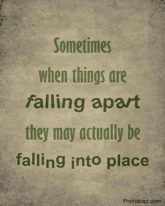 Sometimes when things are falling apart they may actually be falling into place. Positive thinking.