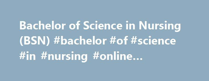 Bachelor of Science in Nursing (BSN) #bachelor #of #science #in #nursing #online #programs http://lexingtone.remmont.com/bachelor-of-science-in-nursing-bsn-bachelor-of-science-in-nursing-online-programs/  # Bachelor of Science in Nursing (BSN) BSN Application Spring 2018 Nursing Major will be open on September 1, 2017 until September 27, 2017 (application closes at NOON). BSN Fast Facts The NCLEX pass rate has been above 95 percent for the last seven graduating BSN classes at the University…