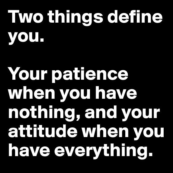 Two things define you. your patience when you have nothing and your attitude when you have everything