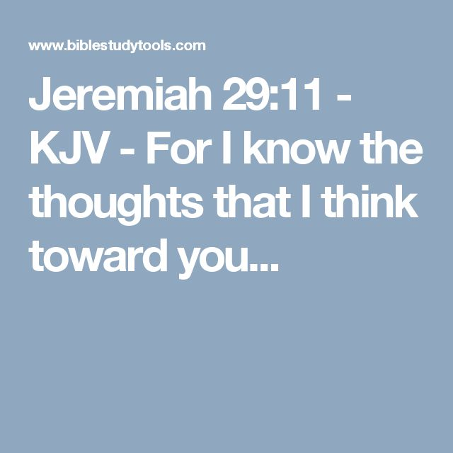 Jeremiah 29:11 - KJV - For I know the thoughts that I think toward you...