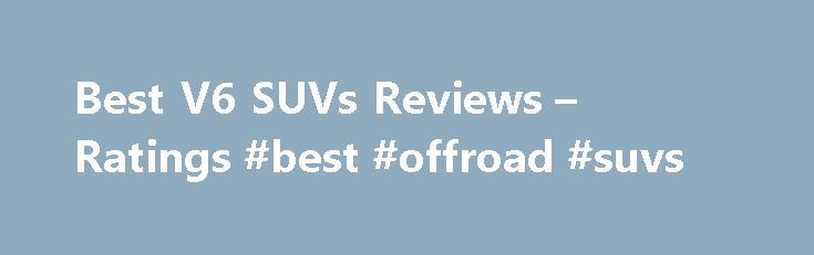 Best V6 SUVs Reviews – Ratings #best #offroad #suvs http://aurora.remmont.com/best-v6-suvs-reviews-ratings-best-offroad-suvs/  # Best V6 SUVs Reviews Ratings Considering the vast majority of sport utility vehicles on the market are equipped with a six-cylinder, there has to be something pretty special about one to earn it a position on the list of best SUVs. Their engines need to be strong but fuel-efficient, and paired up with a flawless transmission. Since every buyer is looking for a…