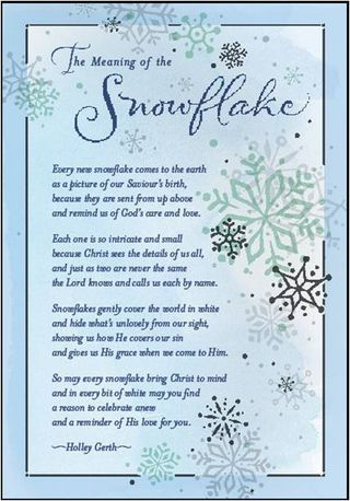 The Meaning of the Snowflake Poem. // Every new snowflake comes to the earth as a picture of our Saviour's birth, because they are sent from up above and remind us of God's care and love. Each one is so intricate and small because Christ sees the details of us all, and just as two are never the same the Lord knows and calls us each by name.