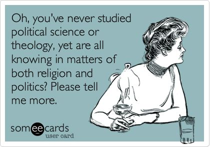 Oh, you've never studied political science or theology, yet are all knowing in matters of both religion and politics? Please tell me more.