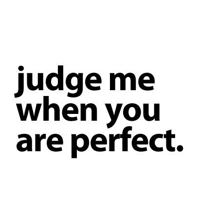 QUOTES - judge me when you are perfect