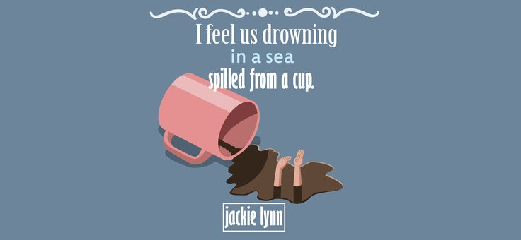 I feel us drowning in a sea spilled from a cup....