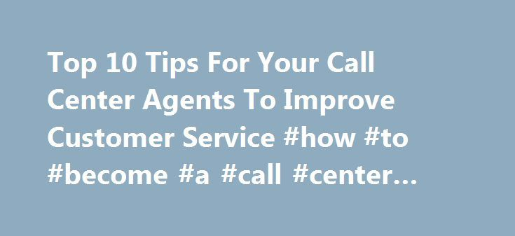 Top 10 Tips For Your Call Center Agents To Improve Customer Service #how #to #become #a #call #center #agent http://south-dakota.remmont.com/top-10-tips-for-your-call-center-agents-to-improve-customer-service-how-to-become-a-call-center-agent/  # Top 10 Tips For Your Call Center Agents To Improve Customer Service Sometimes customer service can get a little stale. Here are a few tips on how to freshen up your customer service. 1. Clarify customer complaints Sometimes customers aren't clear…