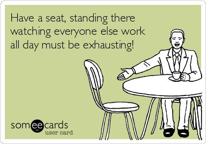 Have a seat, standing there watching everyone else work all day must be exhausting!
