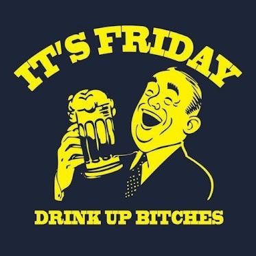 Its Friday drink up bitches  http://fotfl.com/?p=1315