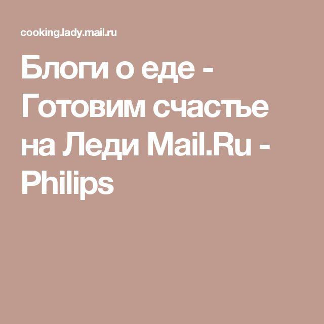 Блоги о еде - Готовим счастье на Леди Mail.Ru - Philips