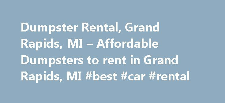 Dumpster Rental, Grand Rapids, MI – Affordable Dumpsters to rent in Grand Rapids, MI #best #car #rental http://remmont.com/dumpster-rental-grand-rapids-mi-affordable-dumpsters-to-rent-in-grand-rapids-mi-best-car-rental/  #dumpster rental # Dumpster Rental in Grand Rapids, MI Simple Dumpster Rentals One easy call directly to an owner who cares. We believe dumpster rental in Grand Rapids should be simple. So there are no lengthy trash removal forms to fill out or middlemen taking your order…