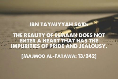 discoverislamthings: Ibn Taymiyyah said: The reality of Eemaan does not enter a heart that has the impurities of Pride and Jealousy. [Majmoo al-Fatawa: 13/242]