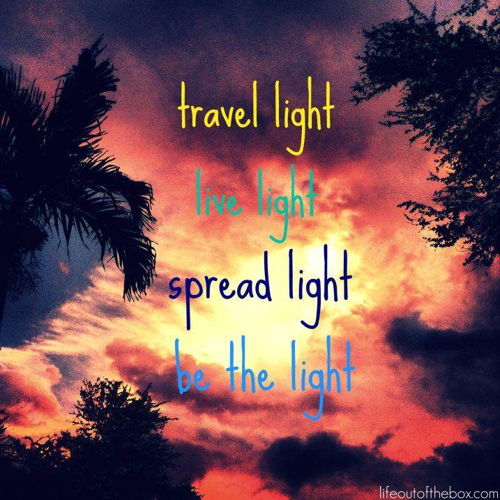 Travel light, live light, spread light, be the light.  That's my favorite.