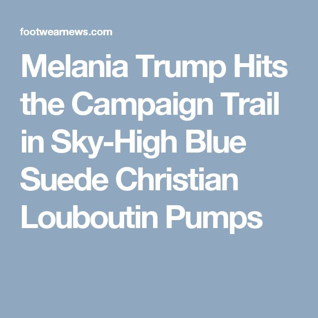 Melania Trump Hits the Campaign Trail in Sky-High Blue Suede Christian Louboutin Pumps