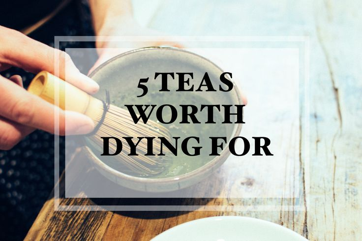 5 Teas Worth Dying For