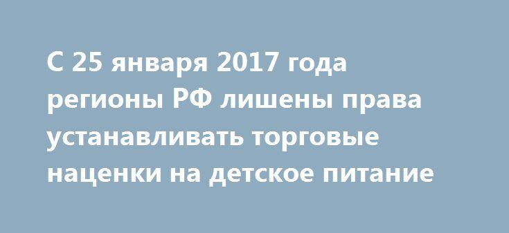 С 25 января 2017 года регионы РФ лишены права устанавливать торговые наценки на детское питание https://dni24.com/exclusive/110694-s-25-yanvarya-2017-goda-regiony-rf-lisheny-prava-ustanavlivat-torgovye-nacenki-na-detskoe-pitanie.html  Правительство России с 25 января 2017 года приняло решение лишить регионы права устанавливать торговые наценки на детское питание. Данное решение уже утвердили, и оно вступило в действие.