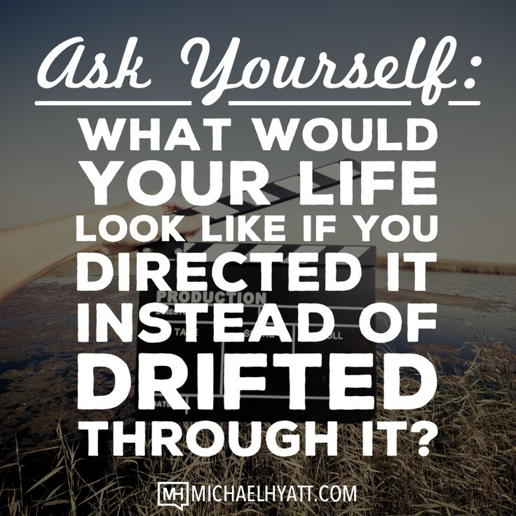 Ask yourself: What would your life look like if you directed it instead of drifted through it? -Michael Hyatt