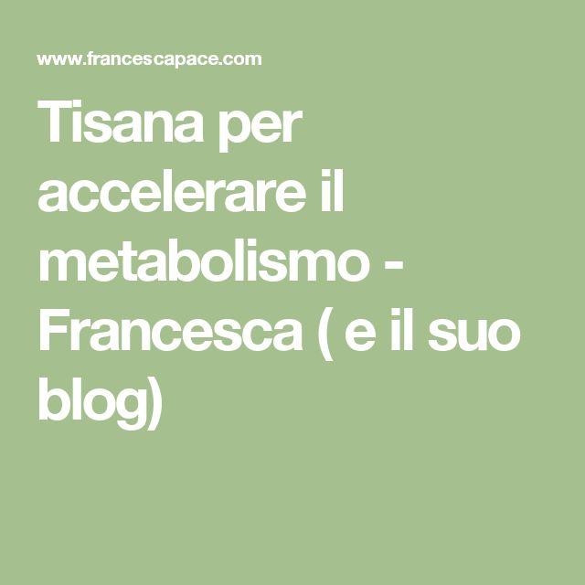 Tisana per accelerare il metabolismo - Francesca ( e il suo blog)