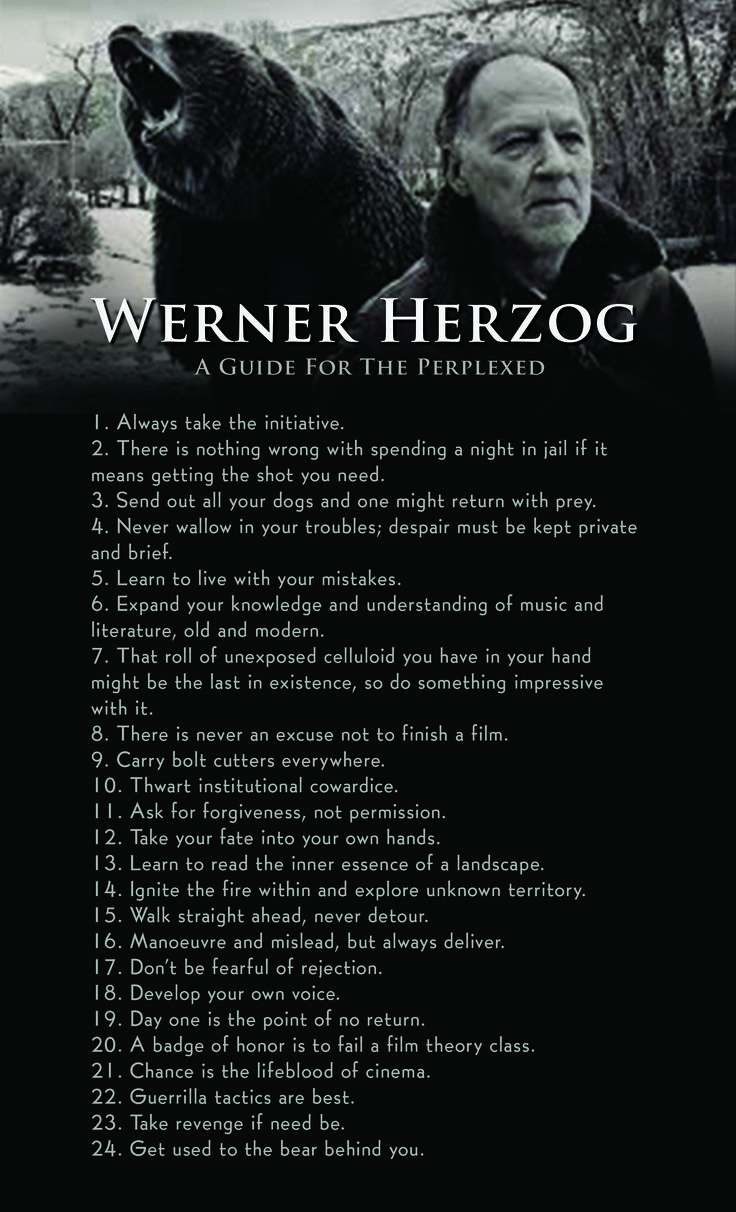 There are directors, and there are artists, and then there is Werner Herzog.   Some apply to film, some apply to life, and all of them are worth reading. Revenge, bears, bolt cutters, jail...Herzog has you prepared for any and every situation, if only you follow these simple rules. If you haven't made your New Year's resolutions just yet, here's a good place to start getting inspiration to make some changes in your life.