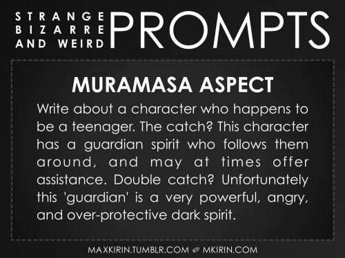 ✐ Daily Weird Prompt ✐Muramasa AspectWrite about a character who happens to be a teenager. The catch? This character has a guardian spirit who follows them around, and may at times offer assistance. Double catch? Unfortunately this 'guardian' is a very powerful, angry, and over-protective dark spirit.Any work you create based off this prompt belongs to you, no sourcing is necessary though it would be really appreciated! And don't forget to tag maxkirin (or tweet @MistreKirin), so that I can…