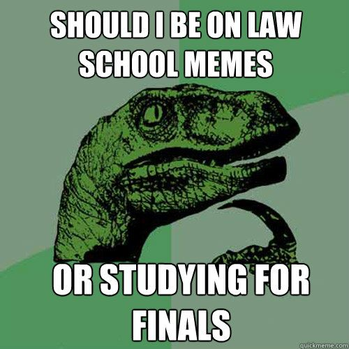 Should I be on law school memes or studying for finals