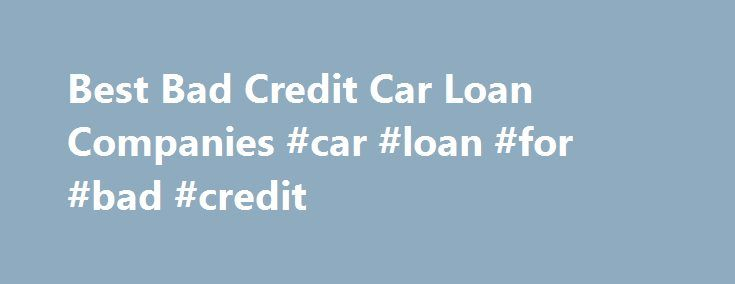 Best Bad Credit Car Loan Companies #car #loan #for #bad #credit http://credits.remmont.com/best-bad-credit-car-loan-companies-car-loan-for-bad-credit/  #finance companies for bad credit # The Best Poor Credit Car Loan Company A poor credit score makes it difficult to finance a vehicle in most cases, but using the right auto finance company for bad credit borrowers can be…  Read moreThe post Best Bad Credit Car Loan Companies #car #loan #for #bad #credit appeared first on Credits.