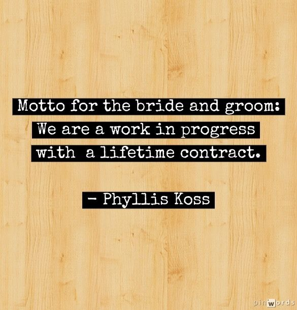 """Motto for the bride and groom: We are a work in progress with a lifetime contract."" –Phyllis Koss"