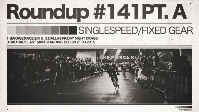 #141 Roundup: Fixed Gear - PT. A - Drag Race & Garages!