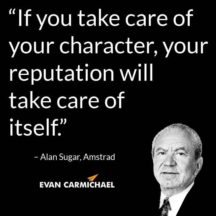 """""""If you take care of your character, your reputation will take care of itself."""" – Alan Sugar #Believe         - http://www.evancarmichael.com/blog/2014/07/27/take-care-character-reputation-will-take-care-alan-sugar-believe-2/"""